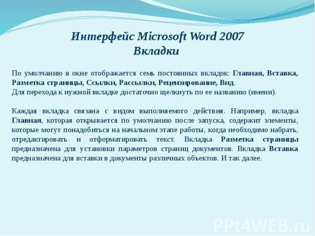 Интерфейс Microsoft Word 2007 Вкладки По умолчанию в окне отображается семь постоянных вкладок: Главная, Вставка, Разметка страницы, Ссылки, Рассылки, Рецензирование, Вид. Для перехода к нужной вкладке достаточно щелкнуть по ее названию (имени). Каж…