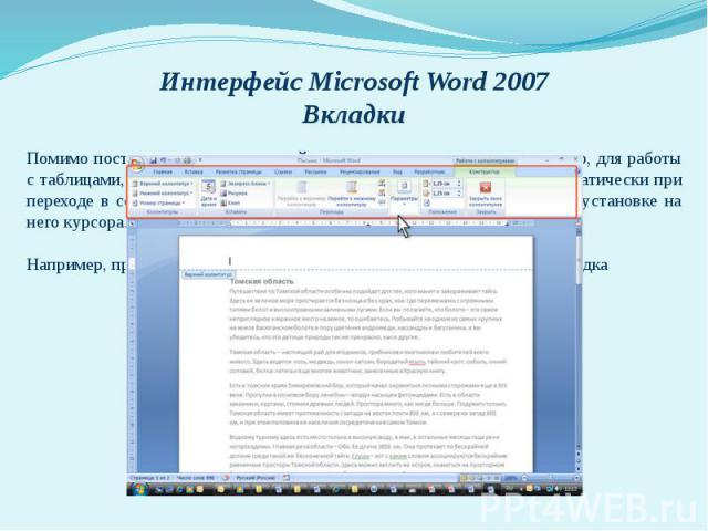 Интерфейс Microsoft Word 2007 Вкладки Помимо постоянных, имеется целый ряд контекстных вкладок, например, для работы с таблицами, рисунками, диаграммами и т.п., которые появляются автоматически при переходе в соответствующий режим либо при выделении…
