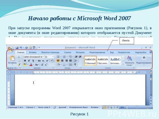 При запуске программы Word 2007 открывается окно приложения (Рисунок 1), в окне документа (в окне редактирования) которого отображается пустой Документ 1. По умолчанию приложение открывается на вкладке Главная, на которой отображаются все требуемые …