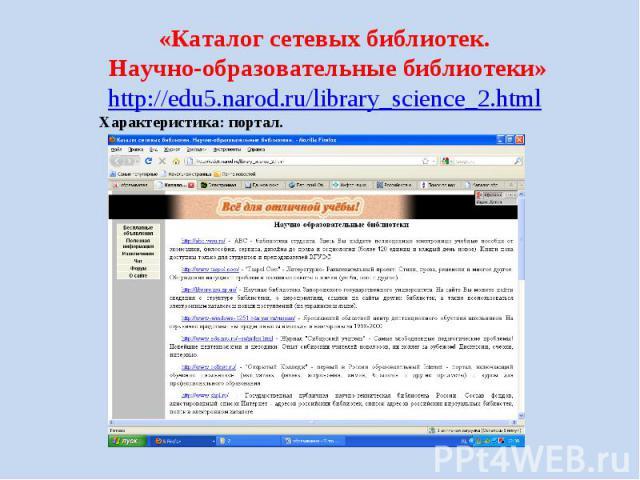 «Каталог сетевых библиотек. Научно-образовательные библиотеки» http://edu5.narod.ru/library_science_2.html Характеристика: портал.