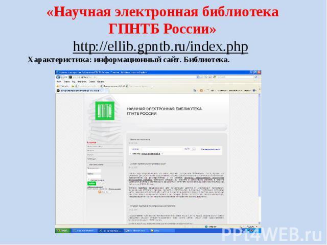 «Научная электронная библиотека ГПНТБ России» http://ellib.gpntb.ru/index.php Характеристика: информационный сайт. Библиотека.