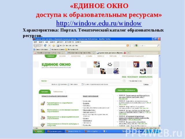 «ЕДИНОЕ ОКНО доступа к образовательным ресурсам» http://window.edu.ru/window Характеристика: Портал. Тематический каталог образовательных ресурсов.