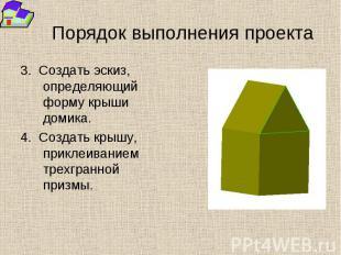 Порядок выполнения проекта 3. Создать эскиз, определяющий форму крыши домика. 4.