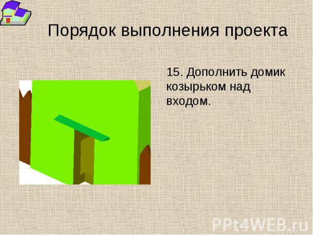 Порядок выполнения проекта 15. Дополнить домик козырьком над входом.