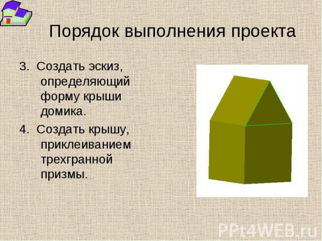 Порядок выполнения проекта 3. Создать эскиз, определяющий форму крыши домика. 4. Создать крышу, приклеиванием трехгранной призмы.