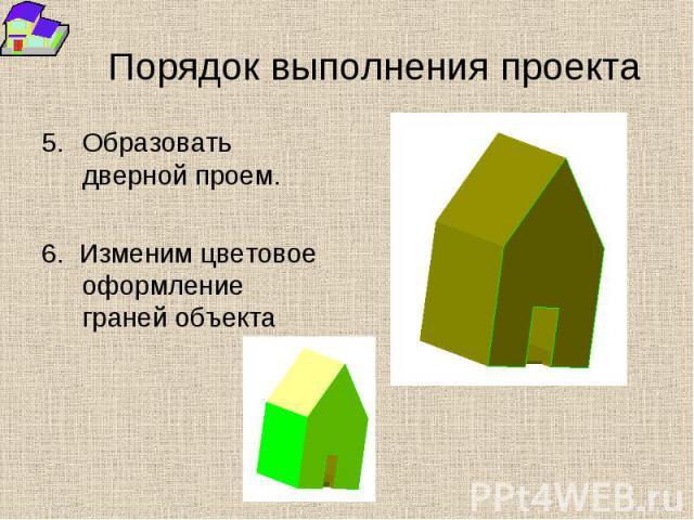 Порядок выполнения проекта 5.Образовать дверной проем. 6. Изменим цветовое оформление граней объекта