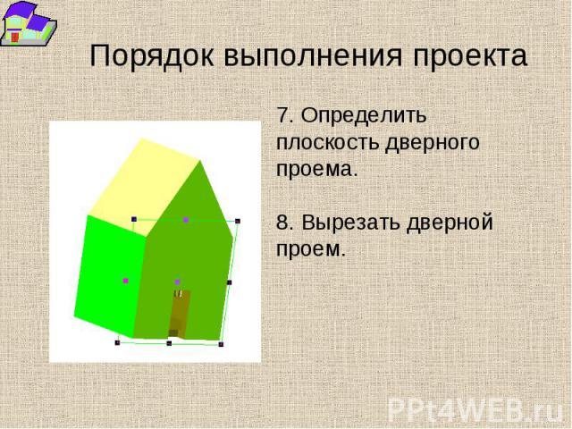 Порядок выполнения проекта 7. Определить плоскость дверного проема. 8. Вырезать дверной проем.
