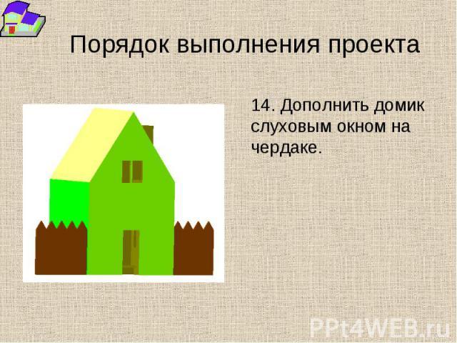 Порядок выполнения проекта 14. Дополнить домик слуховым окном на чердаке.