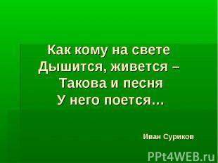 Как кому на свете Дышится, живется – Такова и песня У него поется… Иван Суриков