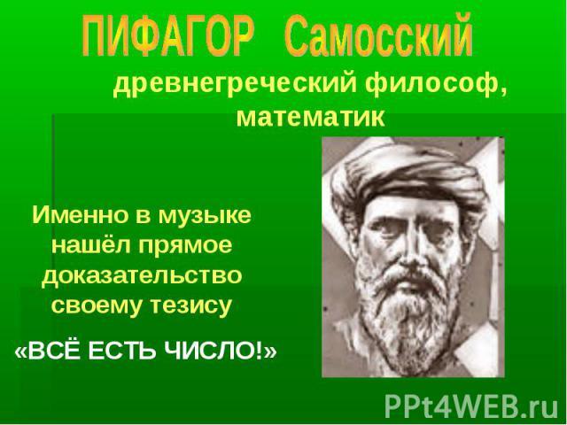 древнегреческий философ, математик Именно в музыке нашёл прямое доказательство своему тезису «ВСЁ ЕСТЬ ЧИСЛО!»