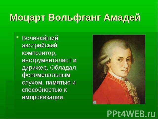Моцарт Вольфганг Амадей Величайший австрийский композитор, инструменталист и дирижер. Обладал феноменальным слухом, памятью и способностью к импровизации. Величайший австрийский композитор, инструменталист и дирижер. Обладал феноменальным слухом, па…