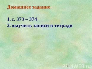 14 Домашнее задание 1.с. 373 – 374 2.выучить записи в тетради