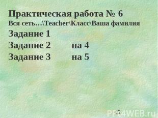 15 Практическая работа 6 Вся сеть…\Teacher\Класс\Ваша фамилия Задание 1 Задание