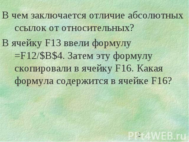 2 В чем заключается отличие абсолютных ссылок от относительных? В ячейку F13 ввели формулу =F12/$B$4. Затем эту формулу скопировали в ячейку F16. Какая формула содержится в ячейке F16?