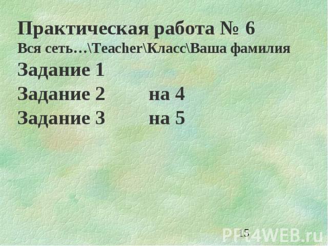 15 Практическая работа 6 Вся сеть…\Teacher\Класс\Ваша фамилия Задание 1 Задание 2на 4 Задание 3на 5