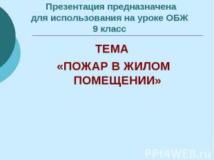 Презентация предназначена для использования на уроке ОБЖ 9 класс ТЕМА «ПОЖАР В Ж