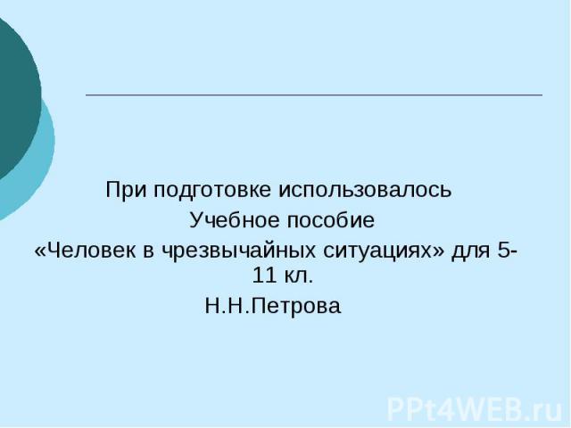 При подготовке использовалось Учебное пособие «Человек в чрезвычайных ситуациях» для 5-11 кл. Н.Н.Петрова