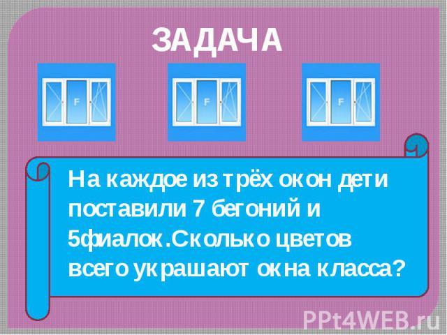 На каждое из трёх окон дети поставили 7 бегоний и 5фиалок.Сколько цветов всего украшают окна класса?