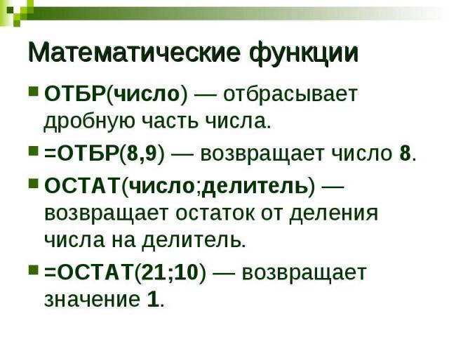 Математические функции ОТБР(число) отбрасывает дробную часть числа. =ОТБР(8,9) возвращает число 8. ОСТАТ(число;делитель) возвращает остаток от деления числа на делитель. =ОСТАТ(21;10) возвращает значение 1.