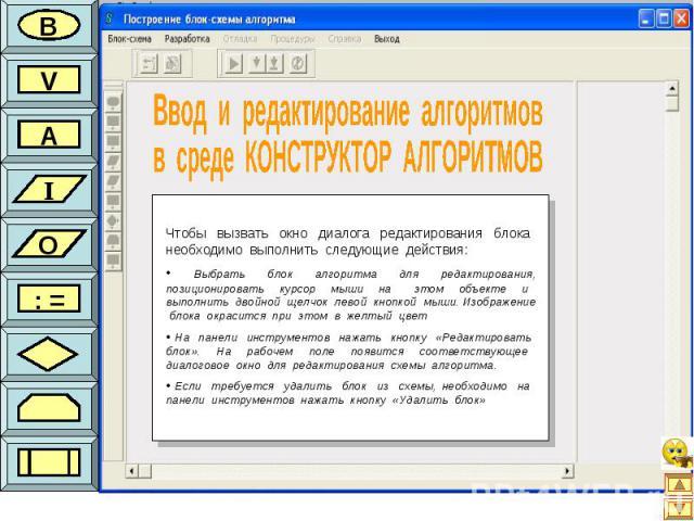 В V A I O : = Чтобы вызвать окно диалога редактирования блока необходимо выполнить следующие действия: Выбрать блок алгоритма для редактирования, позиционировать курсор мыши на этом объекте и выполнить двойной щелчок левой кнопкой мыши. Изображение …