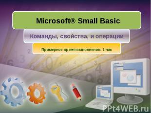 Microsoft® Small Basic Команды, свойства, и операции Примерное время выполнения:
