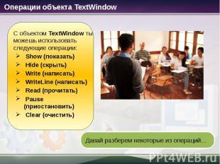 Операции объекта TextWindow С объектом TextWindow ты можешь использовать следующ