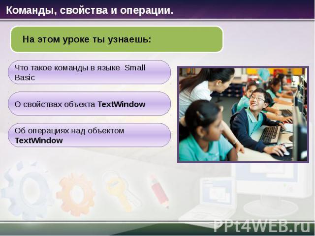 На этом уроке ты узнаешь: Что такое команды в языке Small Basic О свойствах объекта TextWindow Об операциях над объектом TextWindow Команды, свойства и операции.