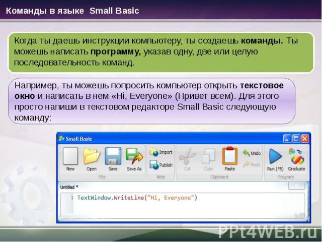 Когда ты даешь инструкции компьютеру, ты создаешь команды. Ты можешь написать программу, указав одну, две или целую последовательность команд. Например, ты можешь попросить компьютер открыть текстовое окно и написать в нем «Hi, Everyone» (Привет все…