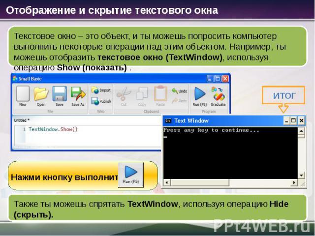 Отображение и скрытие текстового окна Текстовое окно – это объект, и ты можешь попросить компьютер выполнить некоторые операции над этим объектом. Например, ты можешь отобразить текстовое окно (TextWindow), используя операцию Show (показать). Нажми …