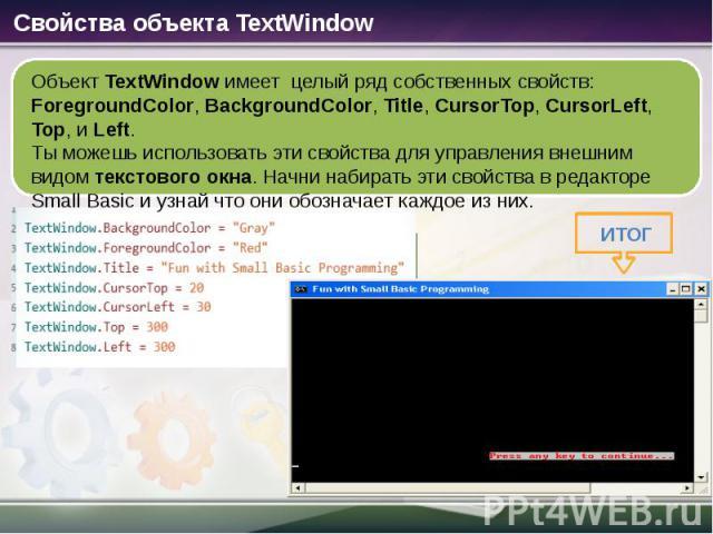 Объект TextWindow имеет целый ряд собственных свойств: ForegroundColor, BackgroundColor, Title, CursorTop, CursorLeft, Top, и Left. Ты можешь использовать эти свойства для управления внешним видом текстового окна. Начни набирать эти свойства в редак…
