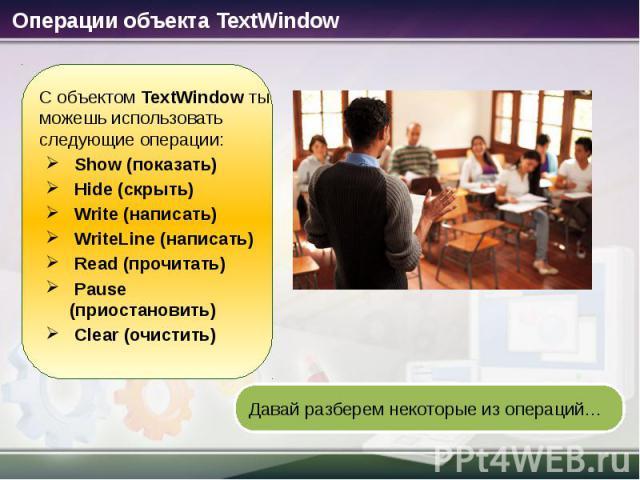 Операции объекта TextWindow С объектом TextWindow ты можешь использовать следующие операции: Show (показать) Hide (скрыть) Write (написать) WriteLine (написать) Read (прочитать) Pause (приостановить) Clear (очистить) Давай разберем некоторые из операций…
