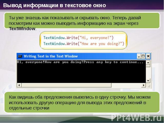 Вывод информации в текстовое окно Ты уже знаешь как показывать и скрывать окно. Теперь давай посмотрим как можно выводить информацию на экран через TextWindow. Как видишь оба предложения вывелись в одну строчку. Мы можем использовать другую операцию…