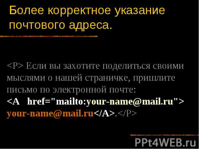 Более корректное указание почтового адреса. Если вы захотите поделиться своими мыслями о нашей страничке, пришлите письмо по электронной почте: your-name@mail.ru.