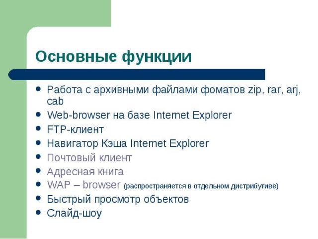 Основные функции Работа с архивными файлами фоматов zip, rar, arj, cab Web-browser на базе Internet Explorer Web-browser FTP-клиент Навигатор Кэша Internet Explorer Почтовый клиент Адресная книга WAP – browser (распространяется в отдельном дистрибут…