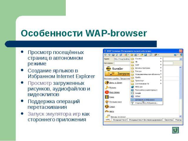 Особенности WAP-browser Просмотр посещённых страниц в автономном режиме Создание ярлыков в Избранном Internet Explorer Просмотр загруженных рисунков, аудиофайлов и видеоклипов Просмотр Поддержка операций перетаскивания Запуск эмулятора игр как сторо…