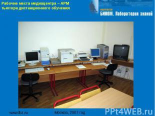 www.lbz.ru Москва, 2007 год Рабочие места медиацентра – АРМ тьютора дистанционно