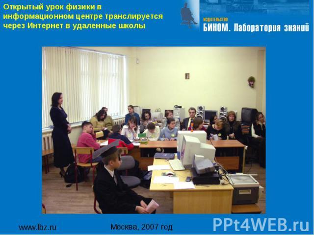 www.lbz.ru Москва, 2007 год Открытый урок физики в информационном центре транслируется через Интернет в удаленные школы