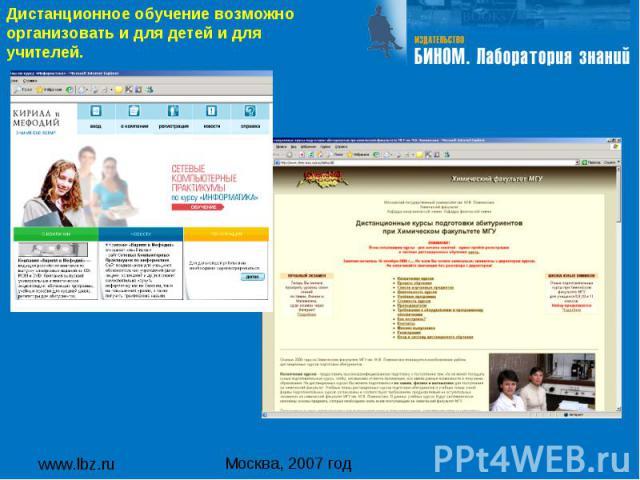 www.lbz.ru Москва, 2007 год Дистанционное обучение возможно организовать и для детей и для учителей.