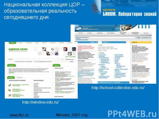 www.lbz.ru Москва, 2007 год Национальная коллекция ЦОР – образовательная реальность сегодняшнего дня http://school-collection.edu.ru/ http://window.edu.ru/