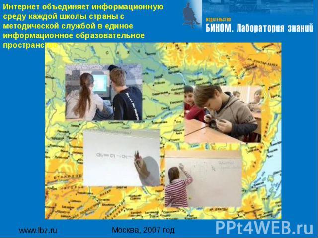 www.lbz.ru Москва, 2007 год Интернет объединяет информационную среду каждой школы страны с методической службой в единое информационное образовательное пространство