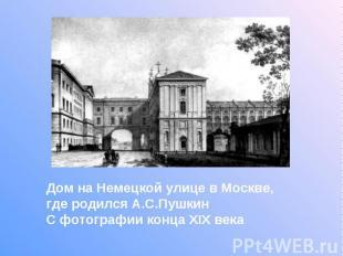 Дом на Немецкой улице в Москве, где родился А.С.Пушкин С фотографии конца XIX ве
