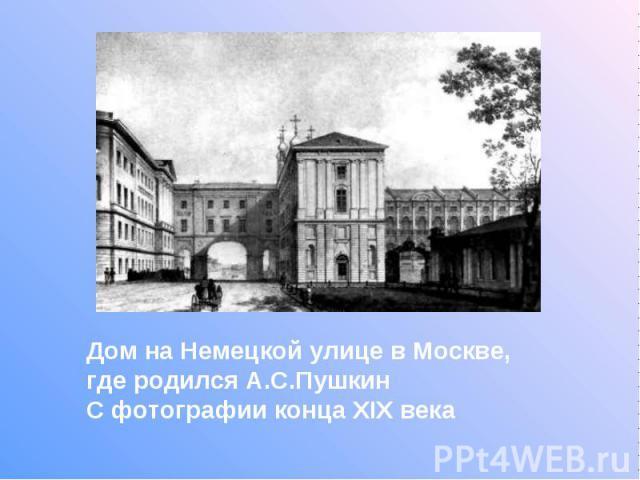 Дом на Немецкой улице в Москве, где родился А.С.Пушкин С фотографии конца XIX века