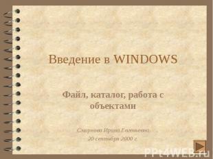 Введение в WINDOWS Файл, каталог, работа с объектами Смирнова Ирина Евгеньевна 2
