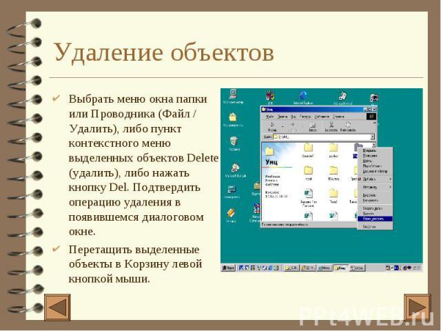 Удаление объектов 4 Выбрать меню окна папки или Проводника (Файл / Удалить), либо пункт контекстного меню выделенных объектов Delete (удалить), либо нажать кнопку Del. Подтвердить операцию удаления в появившемся диалоговом окне. 4 Перетащить выделен…