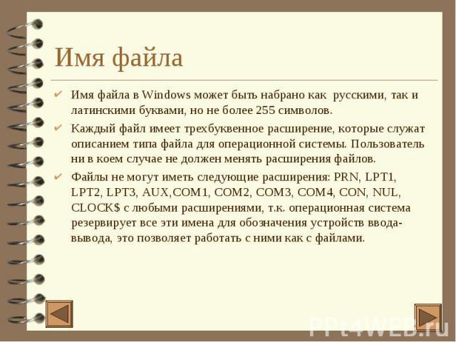 Имя файла 4 Имя файла в Windows может быть набрано как русскими, так и латинскими буквами, но не более 255 символов. 4 Каждый файл имеет трехбуквенное расширение, которые служат описанием типа файла для операционной системы. Пользователь ни в коем с…