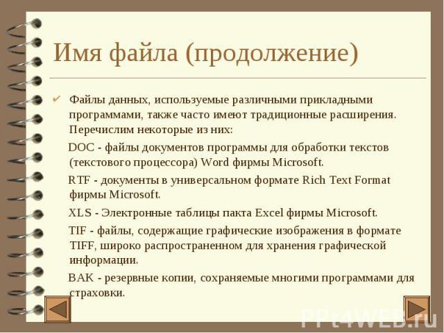 Имя файла (продолжение) 4 Файлы данных, используемые различными прикладными программами, также часто имеют традиционные расширения. Перечислим некоторые из них: DOC - файлы документов программы для обработки текстов (текстового процессора) Word фирм…