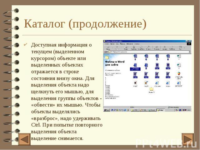 Каталог (продолжение) 4 Доступная информация о текущем (выделенном курсором) объекте или выделенных объектах отражается в строке состояния внизу окна. Для выделения объекта надо щелкнуть его мышью, для выделения группы объектов - «обвести» их мышью.…