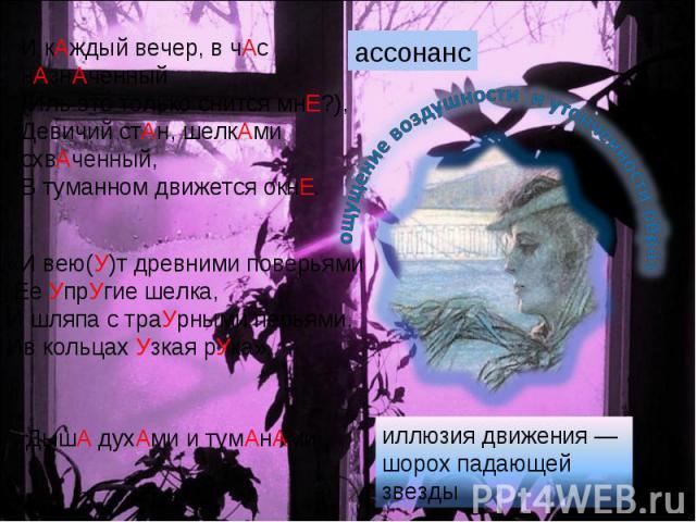 И кАждый вечер, в чАс нАзнАченный(Иль это только снится мнЕ?),Девичий стАн, шелкАми схвАченный,В туманном движется окнЕ.«И вею(У)т древними поверьями Ее УпрУгие шелка, И шляпа с траУрными перьями, Ив кольцах Узкая рУка».ДышА духАми и тумАнАмииллюзия…