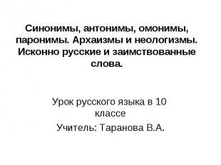 Синонимы, антонимы, омонимы, паронимы. Архаизмы и неологизмы. Исконно русские и