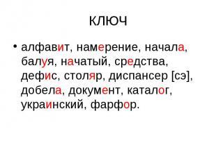 КЛЮЧ алфавит, намерение, начала, балуя, начатый, средства, дефис, столяр, диспан